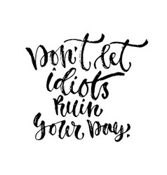 Inspirational calligraphy don t let idiots ruin vector