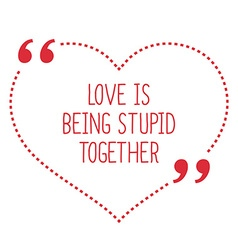 Funny love quote love is being stupid together vector