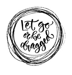 Motivational calligraphy let go or be dragged vector