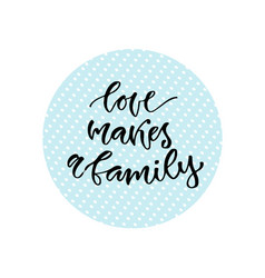 Love makes a family inspirational calligraphy vector