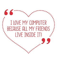 Funny love quote i love my computer because all my vector