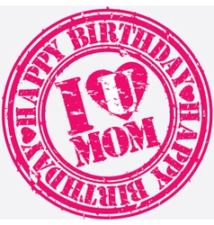 Happy birthday i love you mom grunge stamp vector
