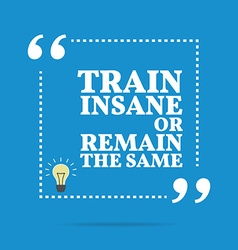 Inspirational motivational quote train insane or vector