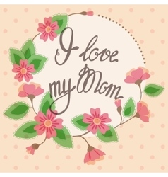 Vintage card with floral frame i love my mom vector