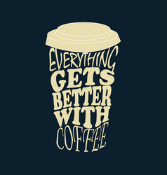 Everything gets better with coffee vector
