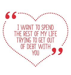 Funny love quote i want to spend the rest of my vector