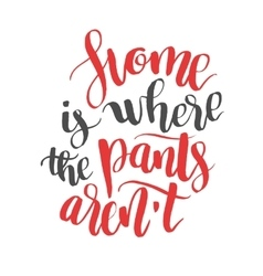 Home is were the pants arent modern calligraphy vector
