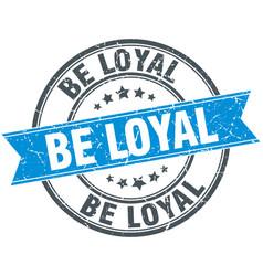 Be loyal blue round grunge vintage ribbon stamp vector