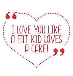 Funny love quote i love you like a fat kid loves a vector