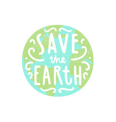 save the earth planet and hand drawn lettering vector image