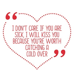 Funny love quote i dont care if you are sick i vector