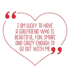 Funny love quote i am lucky to have a girlfriend vector