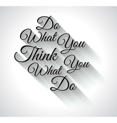 Inspirational TypoDo What You ThinkWhat you Do vector image vector image