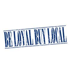 Be loyal buy local blue grunge vintage stamp vector