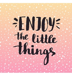 Enjoy the little things modern calligraphy vector