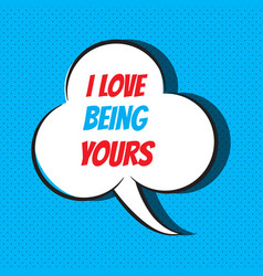 Comic speech bubble with phrase i love being yours vector