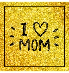 I love mom - quote with heart on gold glitter vector