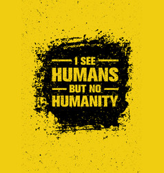 I see humans but no humanity quote creative vector