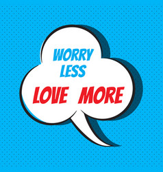 Comic speech bubble with phrase worry less love vector