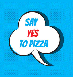 Comic speech bubble with phrase say yes to pizza vector