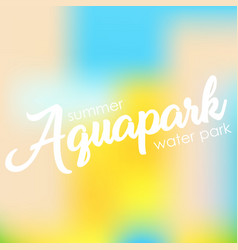 text aquapark on a blurred background vector image vector image