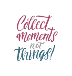 Collect Moments not Things Hand Drawn Calligraphy vector image vector image