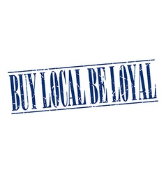 Buy local be loyal blue grunge vintage stamp vector