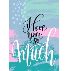 i love you so much hand written lettering on vector image