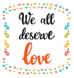 We all deserve love hand drawn motivational vector