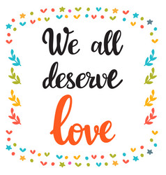 we all deserve love hand drawn motivational vector image