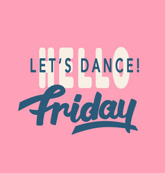 Hello friday lets dance trendy lettering vector