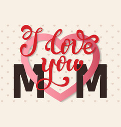I love you mom hand lettering greeting card happy vector