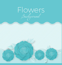 flowers background with paper blooming roses with vector image vector image