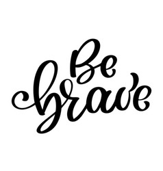 Be brave hand drawn quote about courage and vector