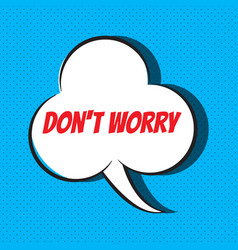 comic speech bubble with phrase don t worry vector image