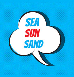 Comic speech bubble with phrase sea sun sand vector
