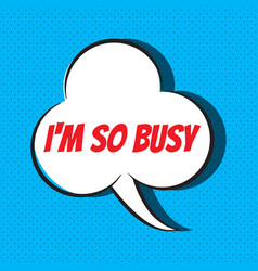comic speech bubble with phrase i m so busy vector image
