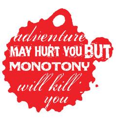 Adventure may hurt you but monotony will kill you vector