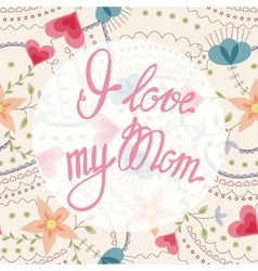 I love my mom lettering onfloral baclground vector