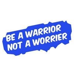 be a warrior not a worrier vector image
