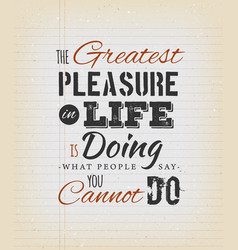 The greatest pleasure in life inspirational quote vector