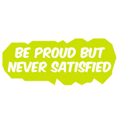 Be proud but never satisfied vector
