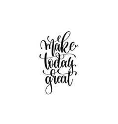 make today great - hand written lettering positive vector image vector image