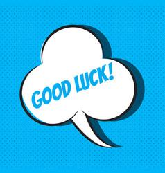 Comic speech bubble with phrase good luck vector