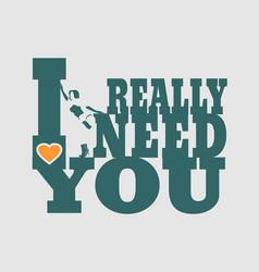 i really need you vector image vector image