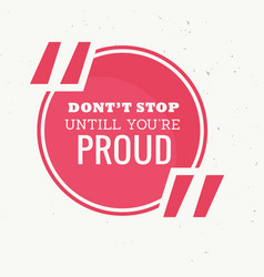 Inspirational quotation of dont stop untill youre vector