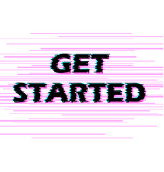 sign get started with distorted glitch effect vector image