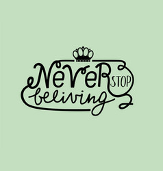 Hand lettering never stop believing with crown vector