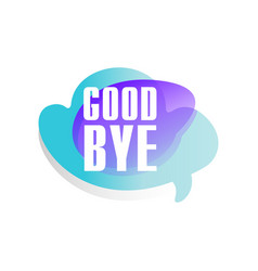 Colored speech bubble with short phrase good bye vector