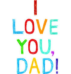 Phrase I LOVE YOU DAD child writing style vector image